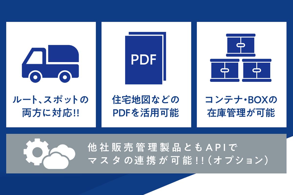 ルート、スポットの両方に対応!!住所地図などのPDFを活用可能。コンテナ・BOXの在庫管理が可能。他社販売管理製品ともAPIでマスタの連携が可能!!(オプション) 【クライアントフリー】社員が増えても費用はそのまま!